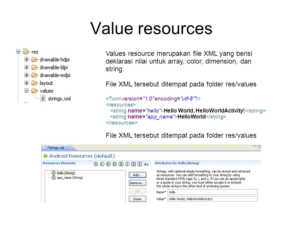 Value resources Values resource merupakan file XML yang berisi deklarasi nilai untuk array, color, dimension, dan string.