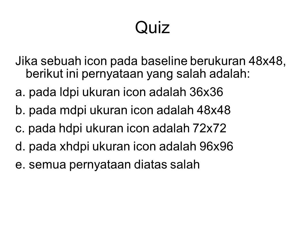 Quiz Jika sebuah icon pada baseline berukuran 48x48, berikut ini pernyataan yang salah adalah: a. pada ldpi ukuran icon adalah 36x36.