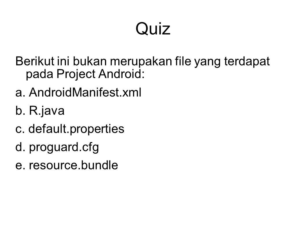 Quiz Berikut ini bukan merupakan file yang terdapat pada Project Android: a. AndroidManifest.xml.