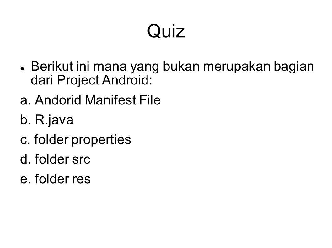 Quiz Berikut ini mana yang bukan merupakan bagian dari Project Android: a. Andorid Manifest File.