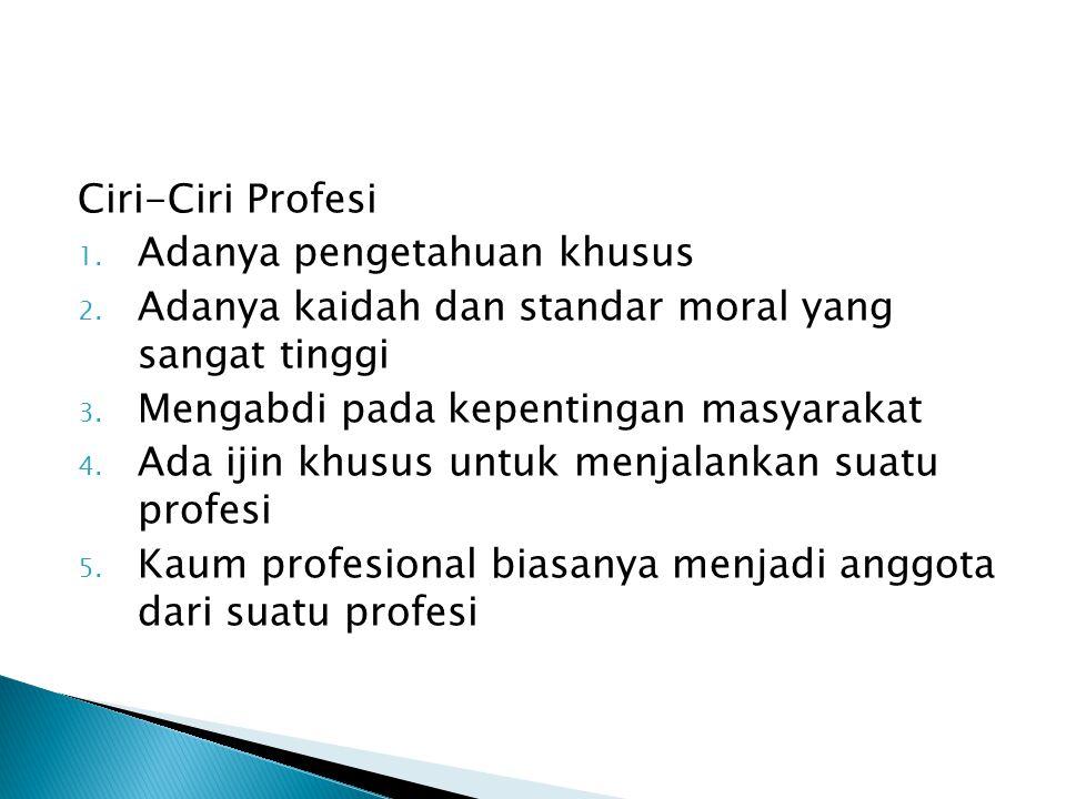 Ciri-Ciri Profesi Adanya pengetahuan khusus. Adanya kaidah dan standar moral yang sangat tinggi. Mengabdi pada kepentingan masyarakat.