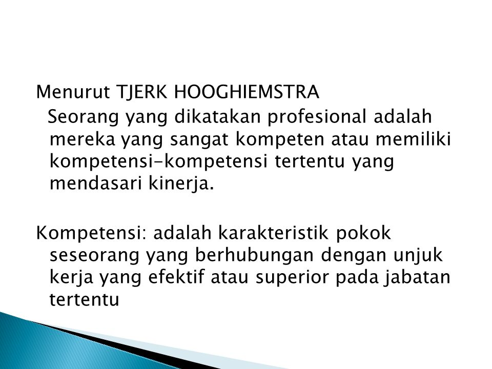 Menurut TJERK HOOGHIEMSTRA Seorang yang dikatakan profesional adalah mereka yang sangat kompeten atau memiliki kompetensi-kompetensi tertentu yang mendasari kinerja.