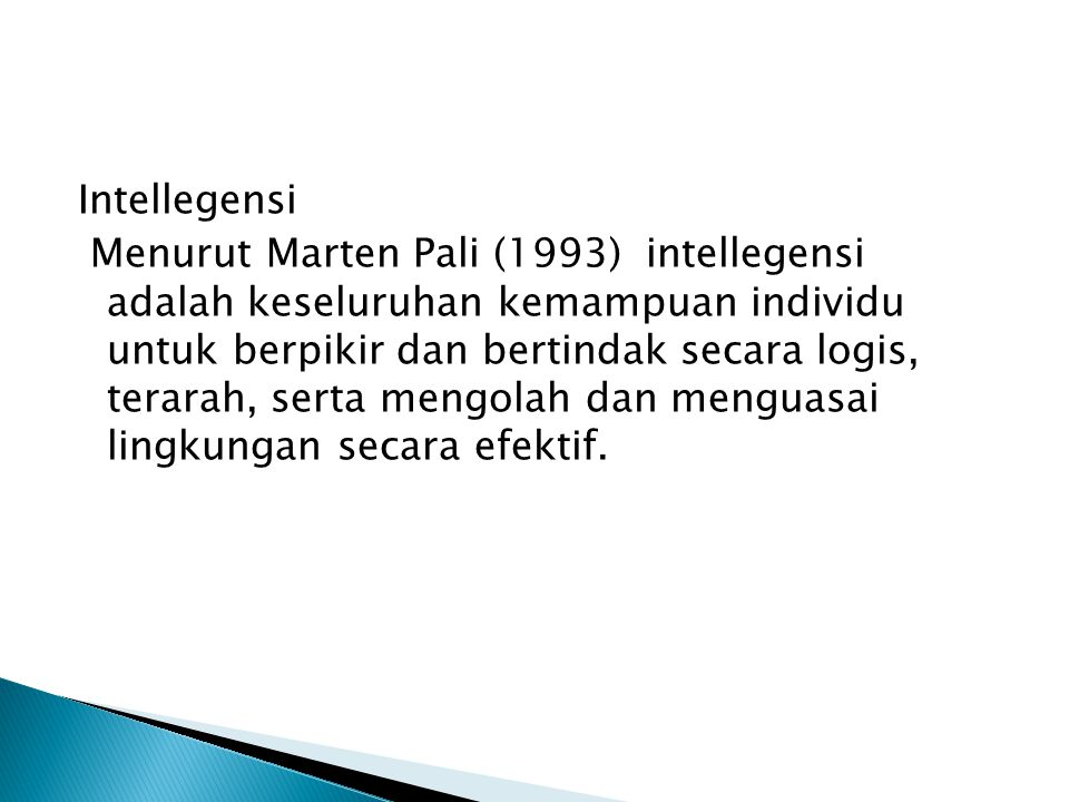 Intellegensi Menurut Marten Pali (1993) intellegensi adalah keseluruhan kemampuan individu untuk berpikir dan bertindak secara logis, terarah, serta mengolah dan menguasai lingkungan secara efektif.
