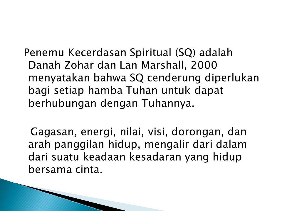 Penemu Kecerdasan Spiritual (SQ) adalah Danah Zohar dan Lan Marshall, 2000 menyatakan bahwa SQ cenderung diperlukan bagi setiap hamba Tuhan untuk dapat berhubungan dengan Tuhannya.