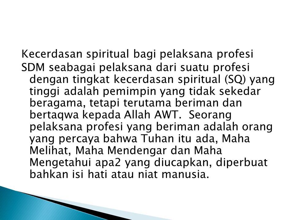 Kecerdasan spiritual bagi pelaksana profesi SDM seabagai pelaksana dari suatu profesi dengan tingkat kecerdasan spiritual (SQ) yang tinggi adalah pemimpin yang tidak sekedar beragama, tetapi terutama beriman dan bertaqwa kepada Allah AWT.