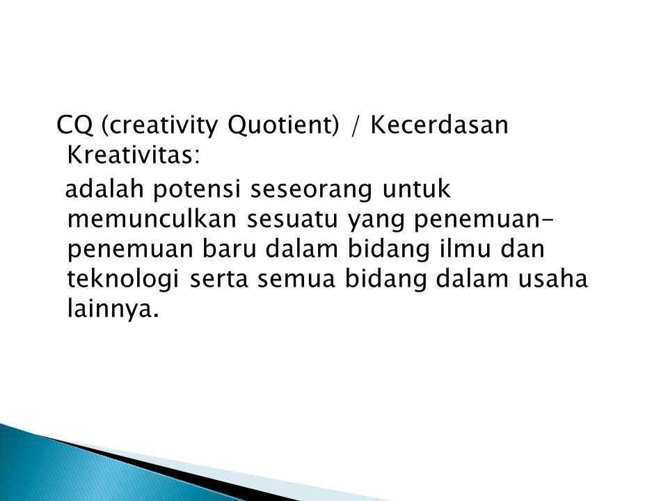 CQ (creativity Quotient) / Kecerdasan Kreativitas: adalah potensi seseorang untuk memunculkan sesuatu yang penemuan- penemuan baru dalam bidang ilmu dan teknologi serta semua bidang dalam usaha lainnya.