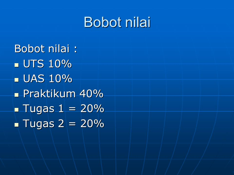 Bobot nilai Bobot nilai : UTS 10% UAS 10% Praktikum 40% Tugas 1 = 20%