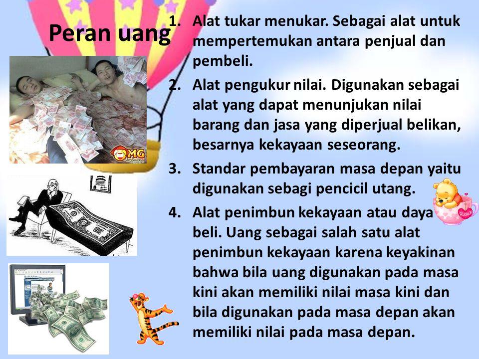 Peran uang Alat tukar menukar. Sebagai alat untuk mempertemukan antara penjual dan pembeli.