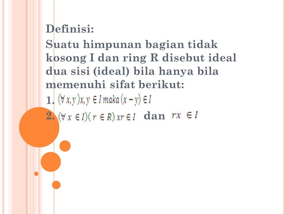 Definisi: Suatu himpunan bagian tidak kosong I dan ring R disebut ideal dua sisi (ideal) bila hanya bila memenuhi sifat berikut: