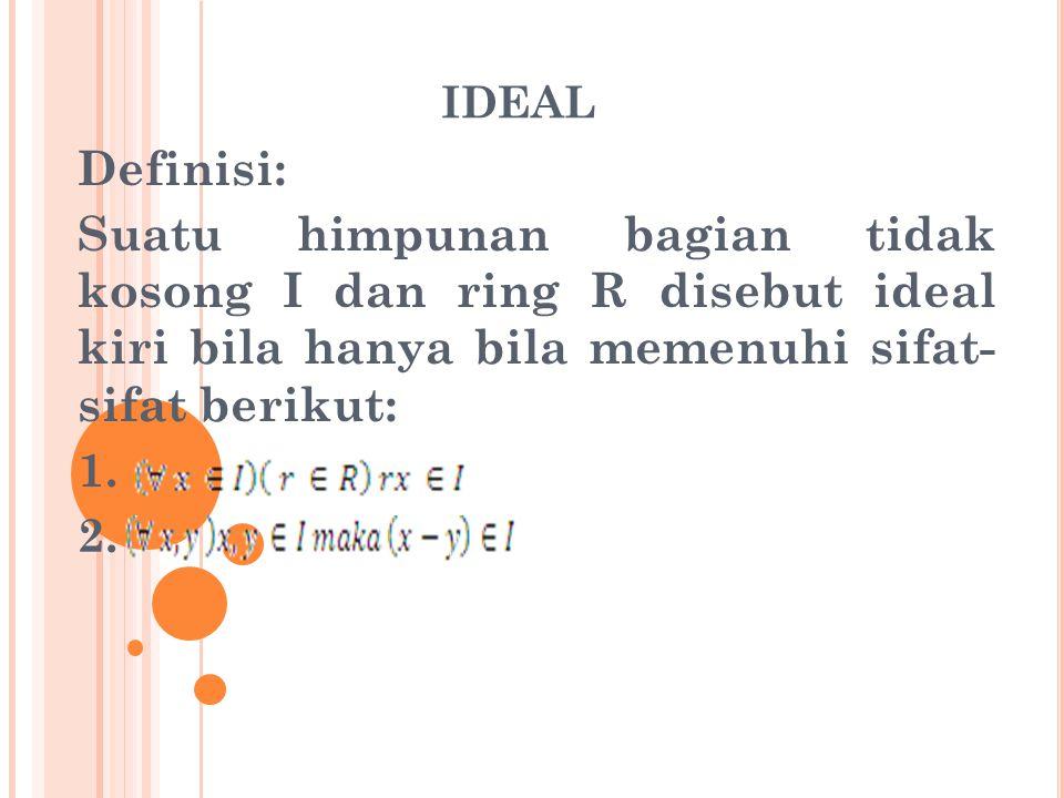 IDEAL Definisi: Suatu himpunan bagian tidak kosong I dan ring R disebut ideal kiri bila hanya bila memenuhi sifat- sifat berikut: