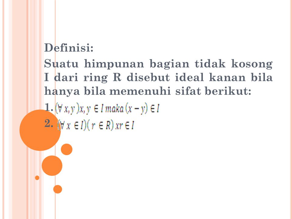 Definisi: Suatu himpunan bagian tidak kosong I dari ring R disebut ideal kanan bila hanya bila memenuhi sifat berikut: