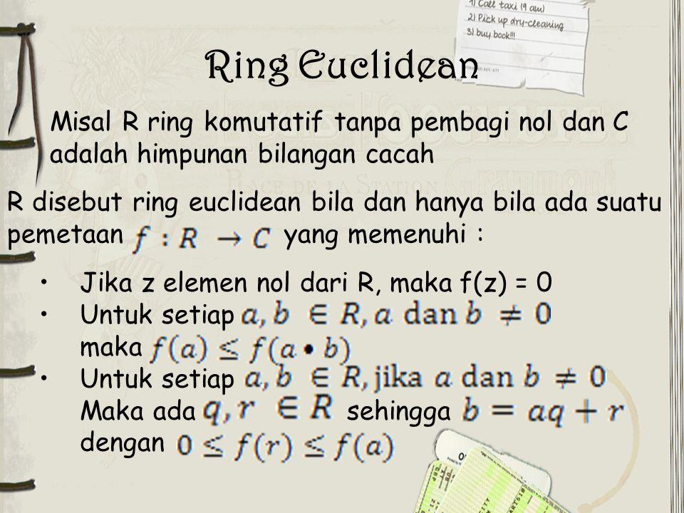 Ring Euclidean Misal R ring komutatif tanpa pembagi nol dan C adalah himpunan bilangan cacah.