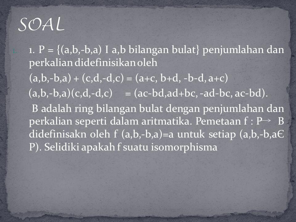 SOAL 1. P = {(a,b,-b,a) I a,b bilangan bulat} penjumlahan dan perkalian didefinisikan oleh. (a,b,-b,a) + (c,d,-d,c) = (a+c, b+d, -b-d, a+c)