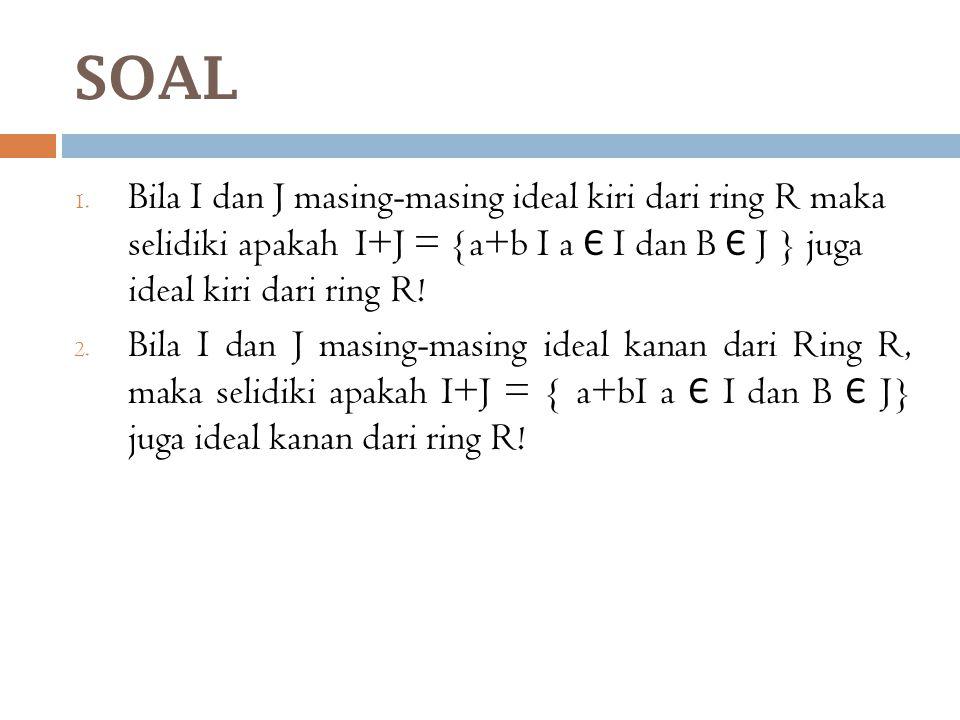 SOAL Bila I dan J masing-masing ideal kiri dari ring R maka selidiki apakah I+J = {a+b I a Є I dan B Є J } juga ideal kiri dari ring R!