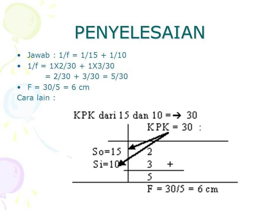 PENYELESAIAN Jawab : 1/f = 1/15 + 1/10 1/f = 1X2/30 + 1X3/30