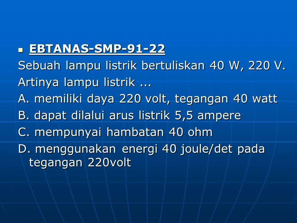 EBTANAS-SMP-91-22 Sebuah lampu listrik bertuliskan 40 W, 220 V. Artinya lampu listrik ... A. memiliki daya 220 volt, tegangan 40 watt.