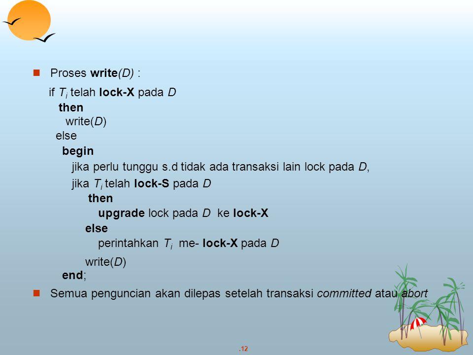 Proses write(D) : if Ti telah lock-X pada D. then. write(D) else. begin. jika perlu tunggu s.d tidak ada transaksi lain lock pada D,