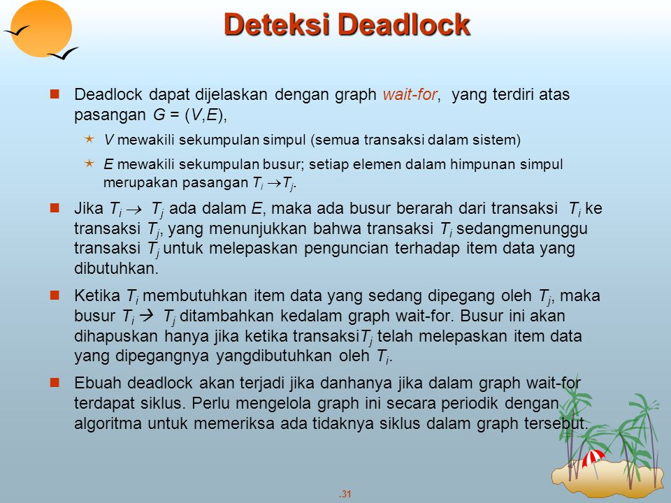 Deteksi Deadlock Deadlock dapat dijelaskan dengan graph wait-for, yang terdiri atas pasangan G = (V,E),