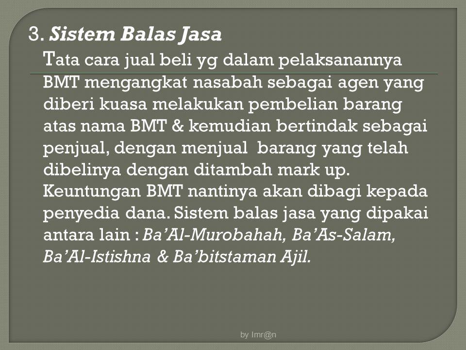 3. Sistem Balas Jasa Tata cara jual beli yg dalam pelaksanannya BMT mengangkat nasabah sebagai agen yang diberi kuasa melakukan pembelian barang atas nama BMT & kemudian bertindak sebagai penjual, dengan menjual barang yang telah dibelinya dengan ditambah mark up. Keuntungan BMT nantinya akan dibagi kepada penyedia dana. Sistem balas jasa yang dipakai antara lain : Ba'Al-Murobahah, Ba'As-Salam, Ba'Al-Istishna & Ba'bitstaman Ajil.