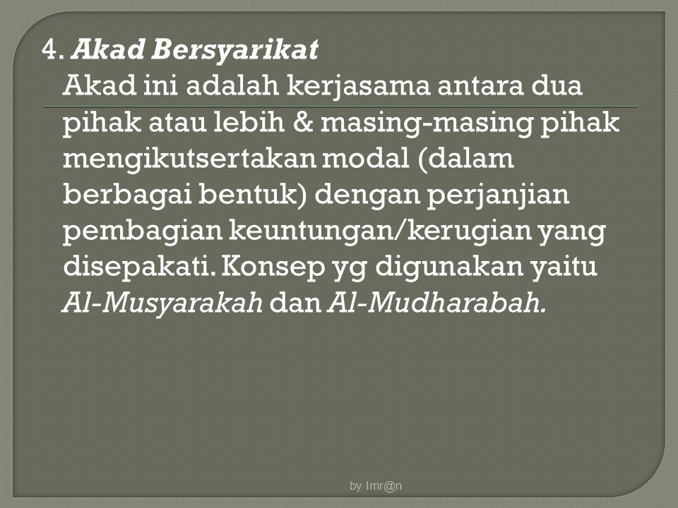 4. Akad Bersyarikat Akad ini adalah kerjasama antara dua pihak atau lebih & masing-masing pihak mengikutsertakan modal (dalam berbagai bentuk) dengan perjanjian pembagian keuntungan/kerugian yang disepakati. Konsep yg digunakan yaitu Al-Musyarakah dan Al-Mudharabah.