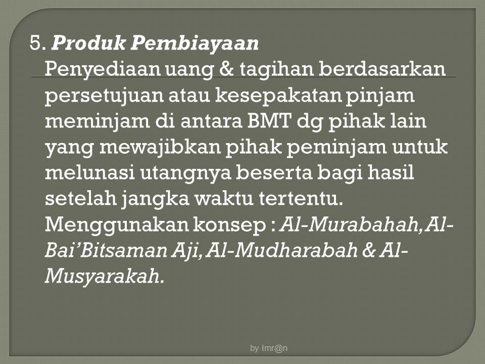 5. Produk Pembiayaan Penyediaan uang & tagihan berdasarkan persetujuan atau kesepakatan pinjam meminjam di antara BMT dg pihak lain yang mewajibkan pihak peminjam untuk melunasi utangnya beserta bagi hasil setelah jangka waktu tertentu. Menggunakan konsep : Al-Murabahah, Al-Bai'Bitsaman Aji, Al-Mudharabah & Al-Musyarakah.