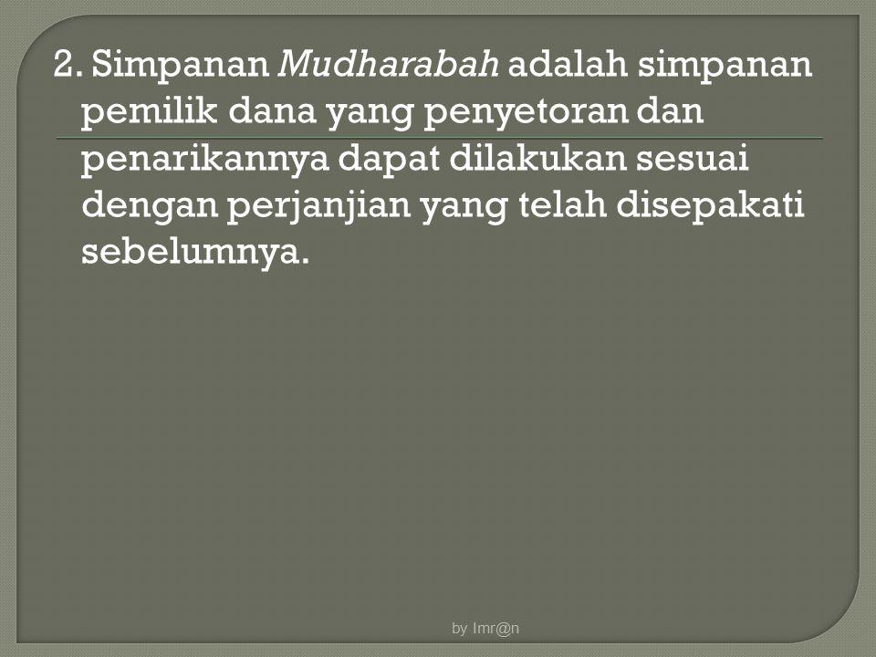 2. Simpanan Mudharabah adalah simpanan pemilik dana yang penyetoran dan penarikannya dapat dilakukan sesuai dengan perjanjian yang telah disepakati sebelumnya.