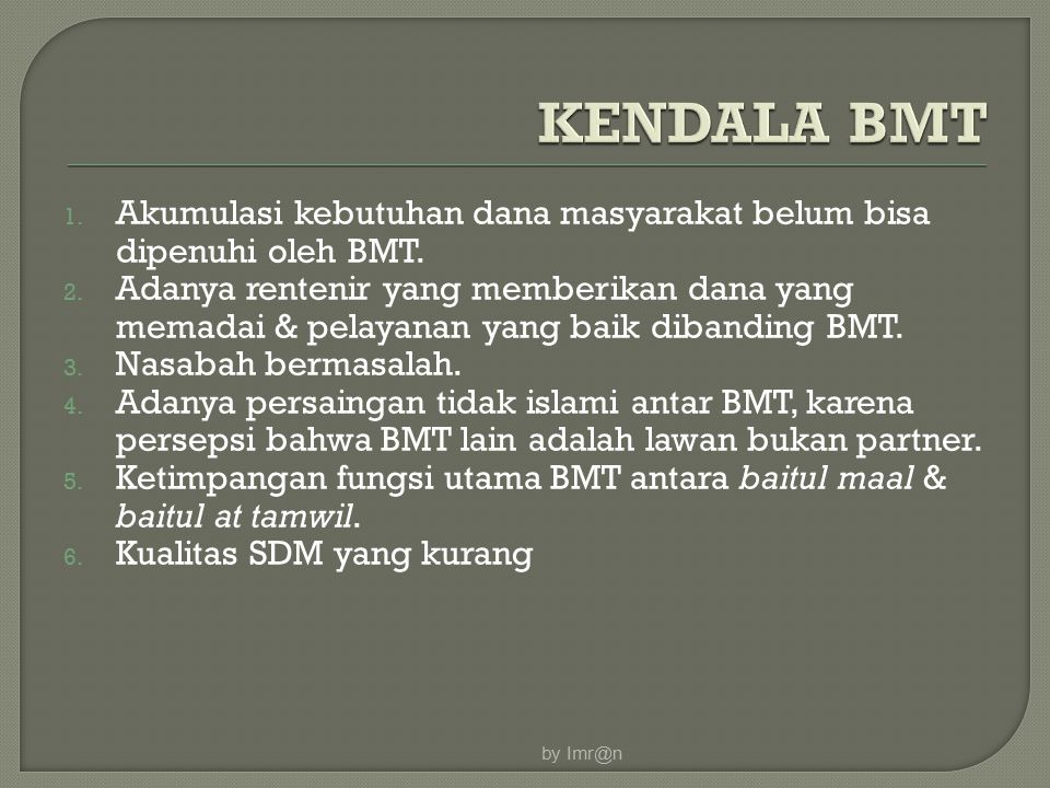 by Imr@n KENDALA BMT. Akumulasi kebutuhan dana masyarakat belum bisa dipenuhi oleh BMT.