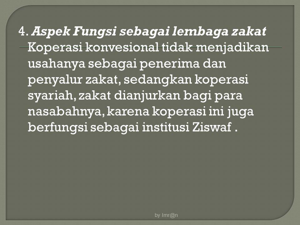 4. Aspek Fungsi sebagai lembaga zakat Koperasi konvesional tidak menjadikan usahanya sebagai penerima dan penyalur zakat, sedangkan koperasi syariah, zakat dianjurkan bagi para nasabahnya, karena koperasi ini juga berfungsi sebagai institusi Ziswaf .