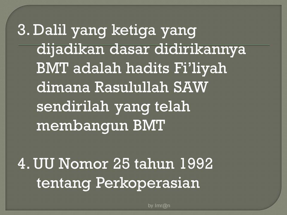 3. Dalil yang ketiga yang dijadikan dasar didirikannya BMT adalah hadits Fi'liyah dimana Rasulullah SAW sendirilah yang telah membangun BMT 4. UU Nomor 25 tahun 1992 tentang Perkoperasian