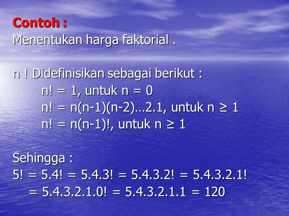 Contoh : Menentukan harga faktorial . n ! Didefinisikan sebagai berikut : n! = 1, untuk n = 0. n! = n(n-1)(n-2)…2.1, untuk n ≥ 1.