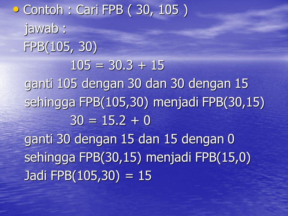 Contoh : Cari FPB ( 30, 105 ) jawab : FPB(105, 30) 105 = 30.3 + 15. ganti 105 dengan 30 dan 30 dengan 15.