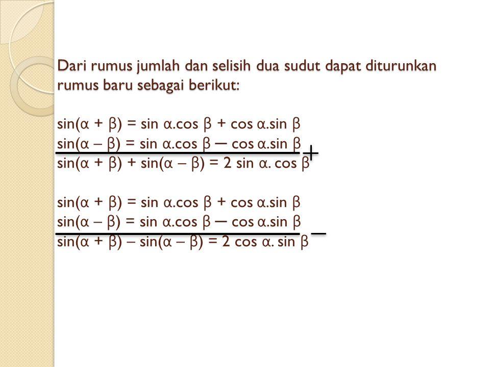 Dari rumus jumlah dan selisih dua sudut dapat diturunkan rumus baru sebagai berikut: sin(α + β) = sin α.cos β + cos α.sin β sin(α – β) = sin α.cos β ─ cos α.sin β sin(α + β) + sin(α – β) = 2 sin α.