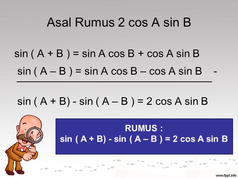 sin ( A + B) - sin ( A – B ) = 2 cos A sin B