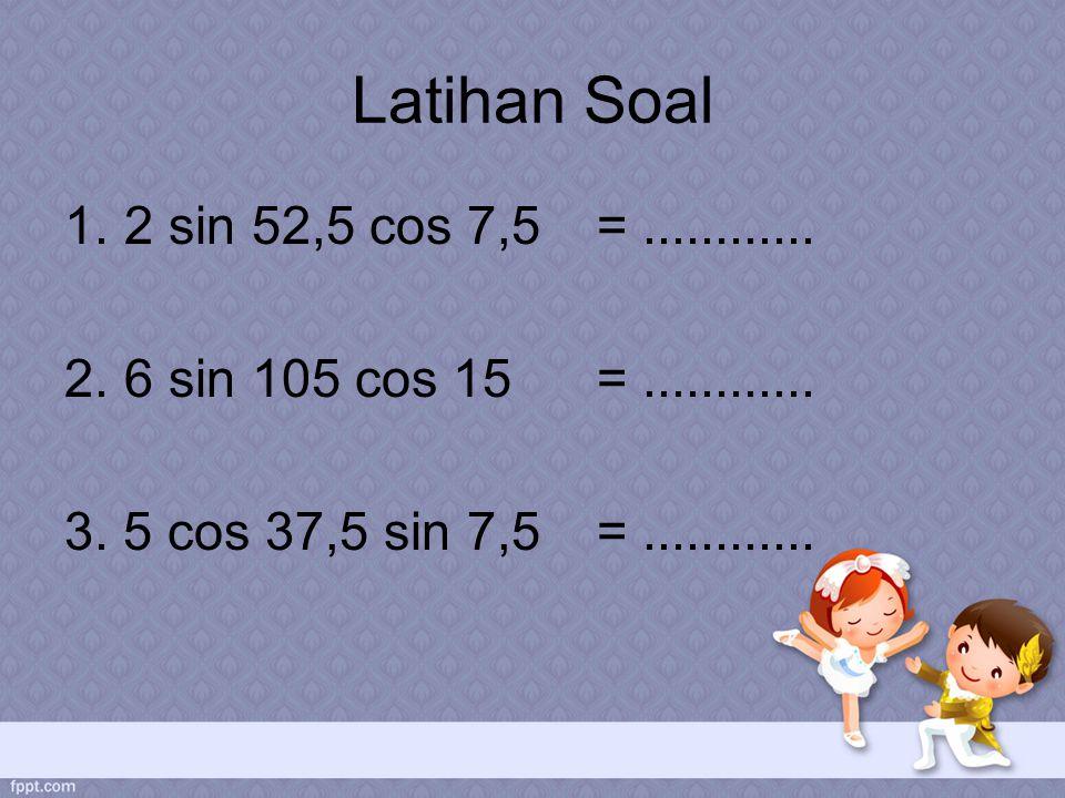 Latihan Soal 2 sin 52,5 cos 7,5 = ............ 6 sin 105 cos 15 = ............