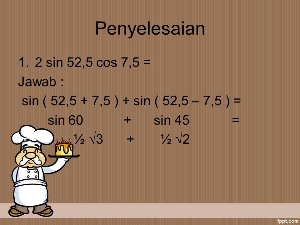 Penyelesaian 2 sin 52,5 cos 7,5 = Jawab :