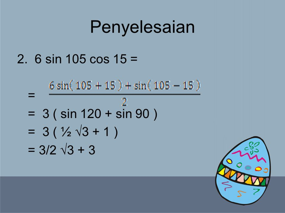 Penyelesaian 2. 6 sin 105 cos 15 = = = 3 ( sin 120 + sin 90 ) = 3 ( ½ √3 + 1 ) = 3/2 √3 + 3
