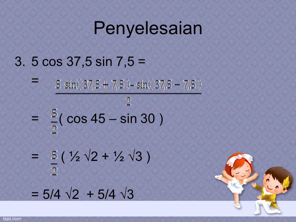 Penyelesaian 5 cos 37,5 sin 7,5 = = = ( cos 45 – sin 30 )