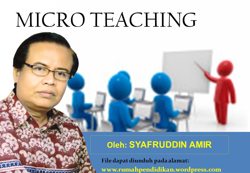 MICRO TEACHING Oleh: SYAFRUDDIN AMIR www.rumahpendidikan.wordpress.com
