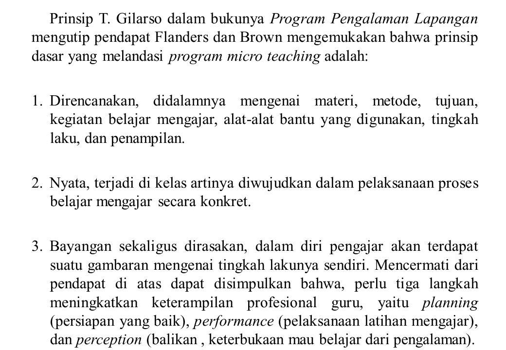 Prinsip T. Gilarso dalam bukunya Program Pengalaman Lapangan mengutip pendapat Flanders dan Brown mengemukakan bahwa prinsip dasar yang melandasi program micro teaching adalah: