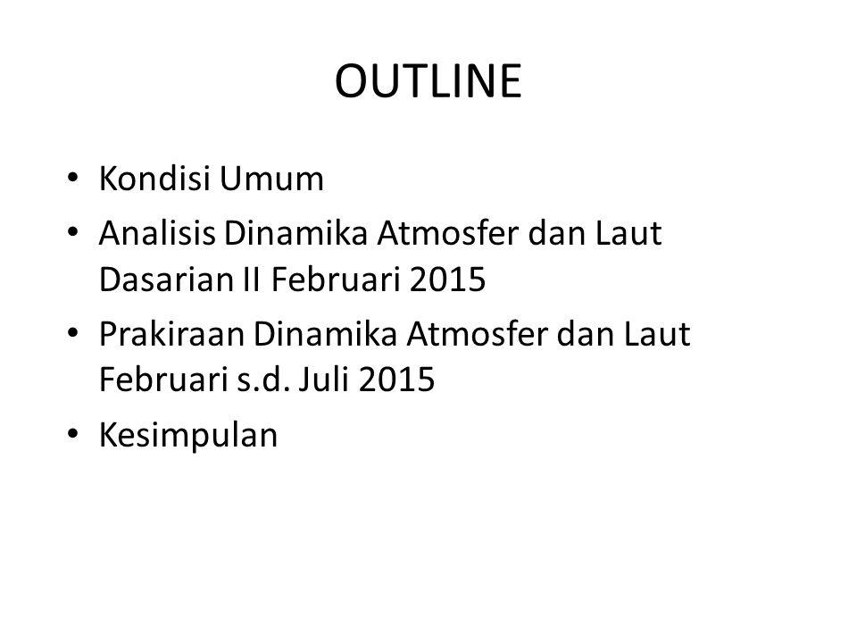 OUTLINE Kondisi Umum. Analisis Dinamika Atmosfer dan Laut Dasarian II Februari 2015. Prakiraan Dinamika Atmosfer dan Laut Februari s.d. Juli 2015.