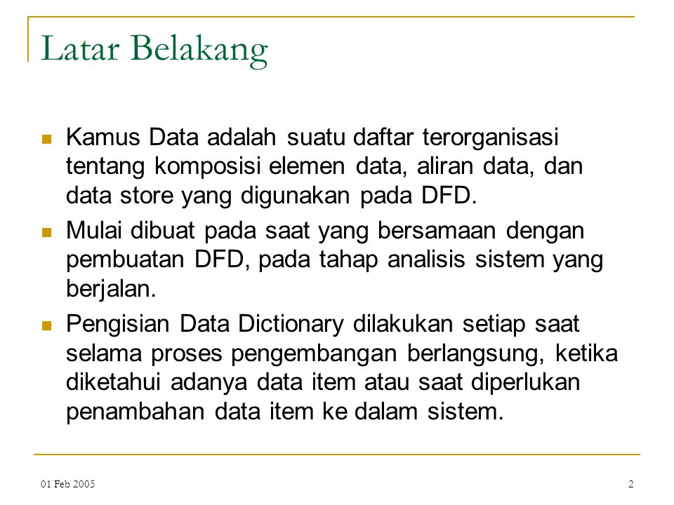 Latar Belakang Kamus Data adalah suatu daftar terorganisasi tentang komposisi elemen data, aliran data, dan data store yang digunakan pada DFD.