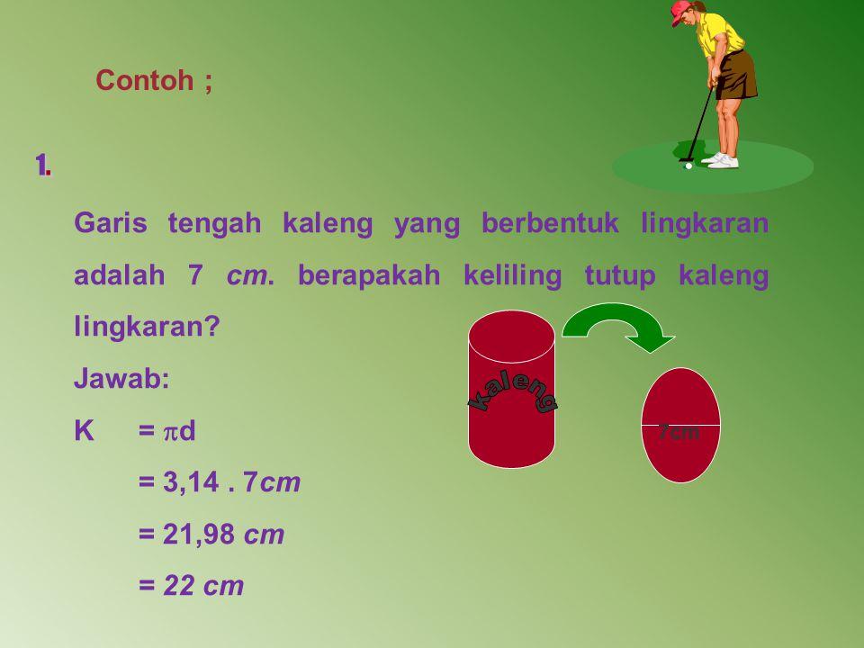 Contoh ; 1. Garis tengah kaleng yang berbentuk lingkaran adalah 7 cm. berapakah keliling tutup kaleng lingkaran