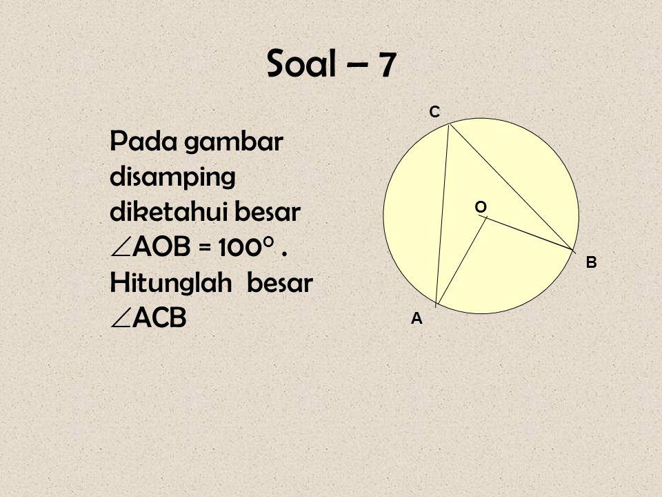 Soal – 7 C Pada gambar disamping diketahui besar AOB = 1000 . Hitunglah besar ACB O B A