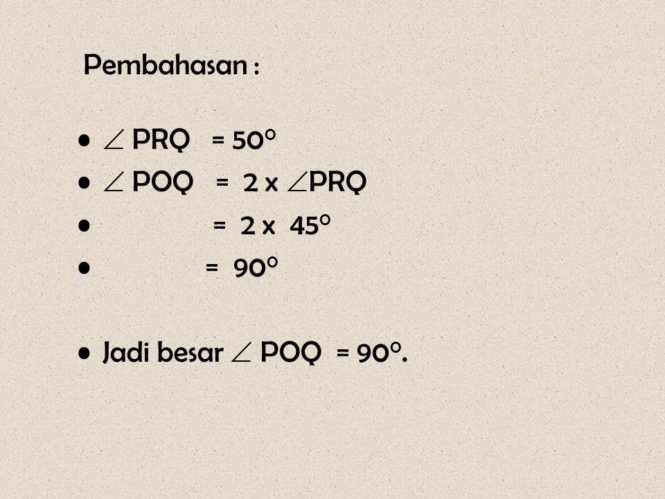 Pembahasan :  PRQ = 500  POQ = 2 x PRQ = 2 x 450 = 900 Jadi besar  POQ = 900.