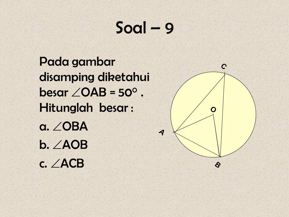Soal – 9 Pada gambar disamping diketahui besar OAB = 500 . Hitunglah besar : a. OBA. b. AOB. c. ACB.