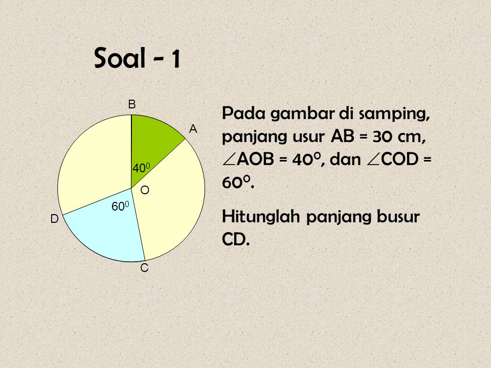 Soal - 1 O. D. C. A. B. 400. 600. Pada gambar di samping, panjang usur AB = 30 cm, AOB = 400, dan COD = 600.