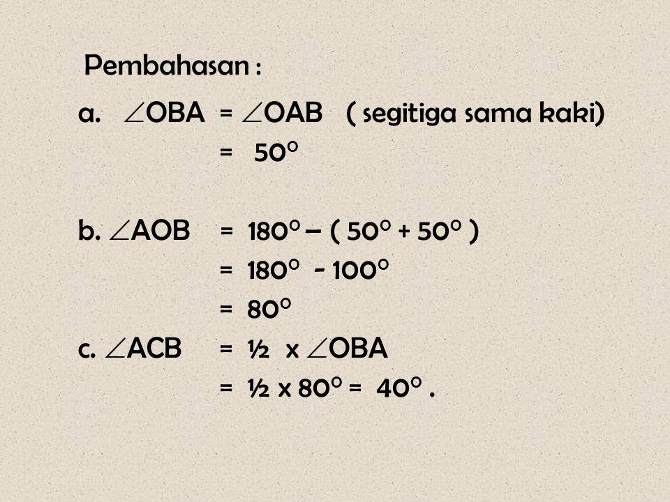 Pembahasan : OBA = OAB ( segitiga sama kaki) = 500. b. AOB = 1800 – ( 500 + 500 ) = 1800 - 1000.