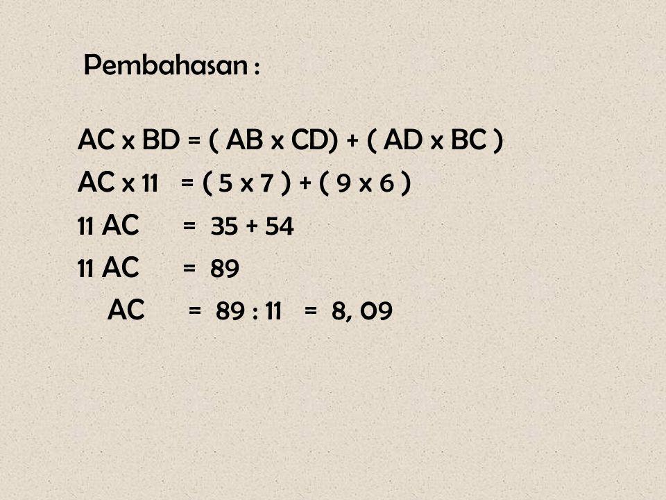 Pembahasan : AC x BD = ( AB x CD) + ( AD x BC ) AC x 11 = ( 5 x 7 ) + ( 9 x 6 ) 11 AC = 35 + 54.