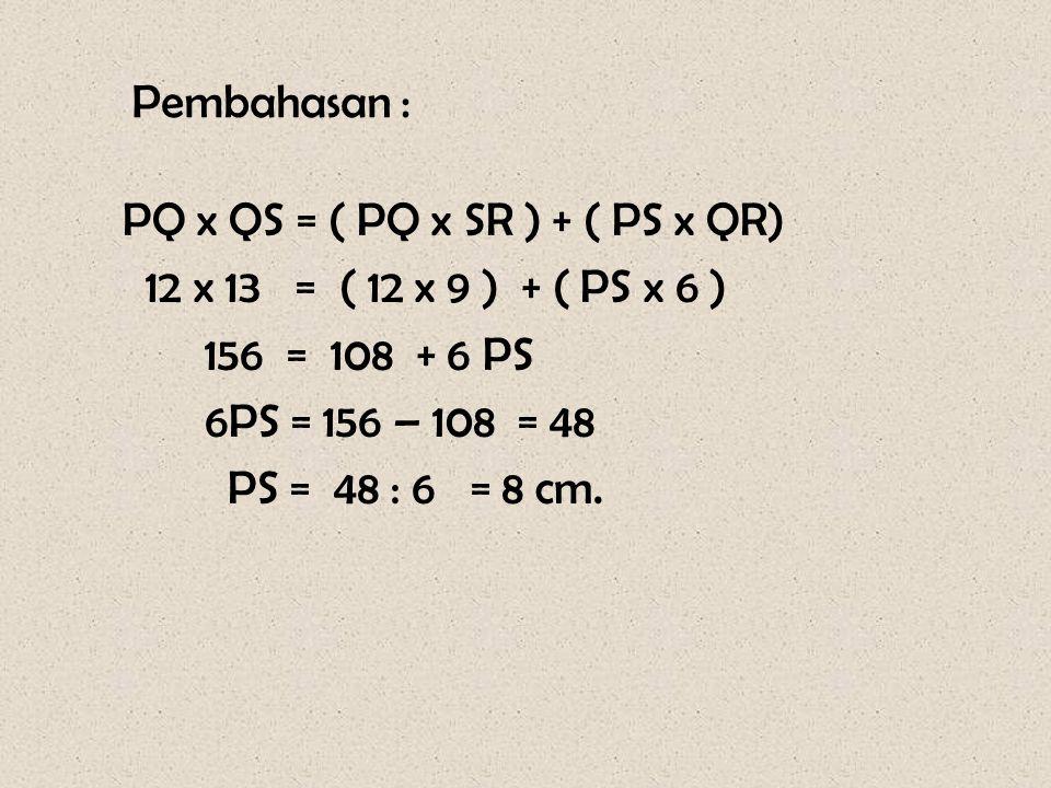 Pembahasan : PQ x QS = ( PQ x SR ) + ( PS x QR) 12 x 13 = ( 12 x 9 ) + ( PS x 6 ) 156 = 108 + 6 PS.