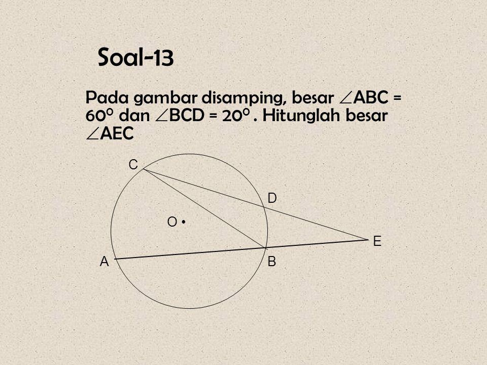 Soal-13 Pada gambar disamping, besar ABC = 600 dan BCD = 200 . Hitunglah besar AEC A B C D E • O
